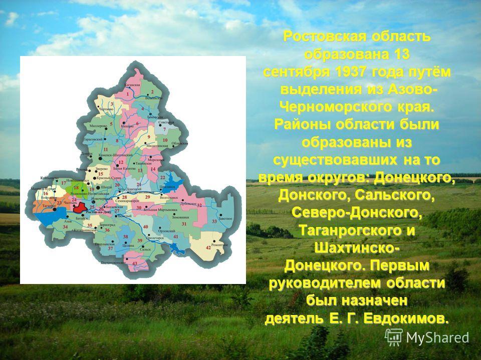 Ростовская область образована 13 сентября 1937 года путём выделения из Азово- выделения из Азово- Черноморского края. Районы области были образованы из существовавших на то время округов: Донецкого, Донского, Сальского, Северо-Донского, Таганрогского
