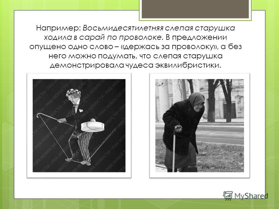 Например: Восьмидесятилетняя слепая старушка ходила в сарай по проволоке. В предложении опущено одно слово – «держась за проволоку», а без него можно подумать, что слепая старушка демонстрировала чудеса эквилибристики.