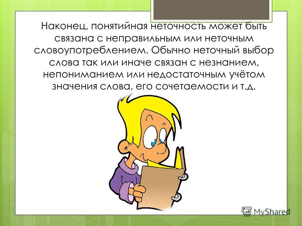 Наконец, понятийная неточность может быть связана с неправильным или неточным словоупотреблением. Обычно неточный выбор слова так или иначе связан с незнанием, непониманием или недостаточным учётом значения слова, его сочетаемости и т.д.