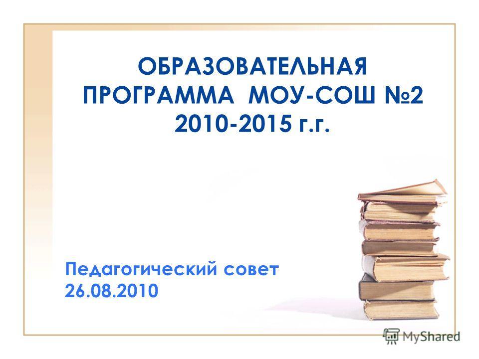 ОБРАЗОВАТЕЛЬНАЯ ПРОГРАММА МОУ-СОШ 2 2010-2015 г.г. Педагогический совет 26.08.2010
