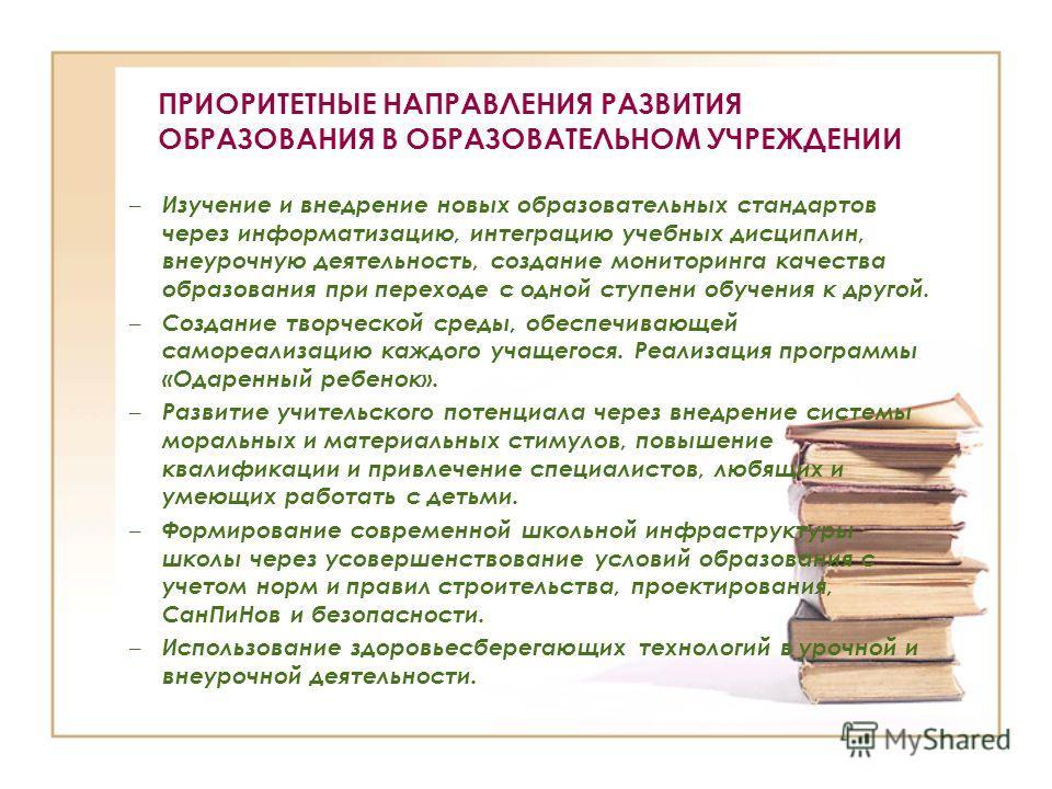 ПРИОРИТЕТНЫЕ НАПРАВЛЕНИЯ РАЗВИТИЯ ОБРАЗОВАНИЯ В ОБРАЗОВАТЕЛЬНОМ УЧРЕЖДЕНИИ – Изучение и внедрение новых образовательных стандартов через информатизацию, интеграцию учебных дисциплин, внеурочную деятельность, создание мониторинга качества образования