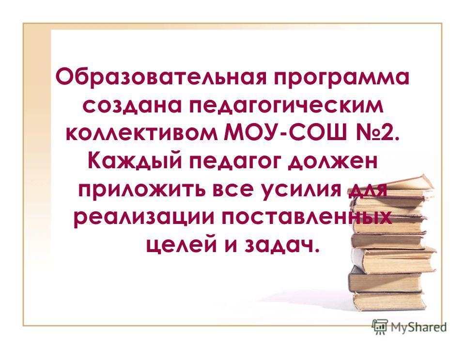 Образовательная программа создана педагогическим коллективом МОУ-СОШ 2. Каждый педагог должен приложить все усилия для реализации поставленных целей и задач.