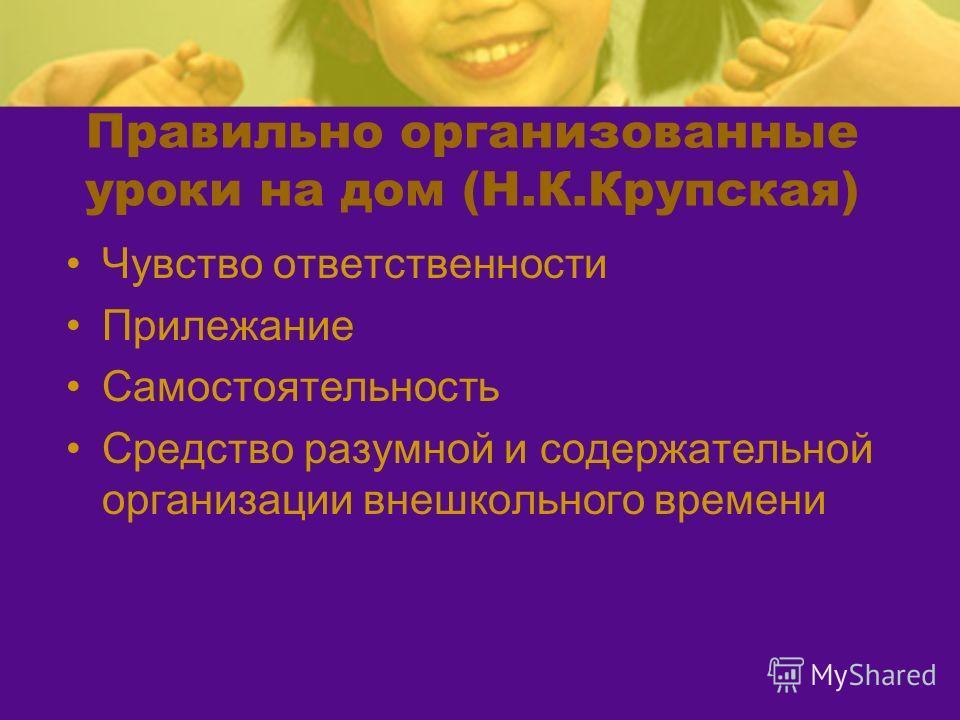 Правильно организованные уроки на дом (Н.К.Крупская) Чувство ответственности Прилежание Самостоятельность Средство разумной и содержательной организации внешкольного времени