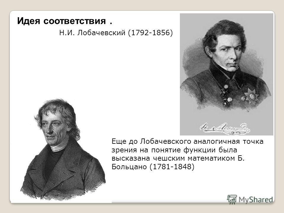 Идея соответствия. Н.И. Лобачевский (1792-1856) Еще до Лобачевского аналогичная точка зрения на понятие функции была высказана чешским математиком Б. Больцано (1781-1848)