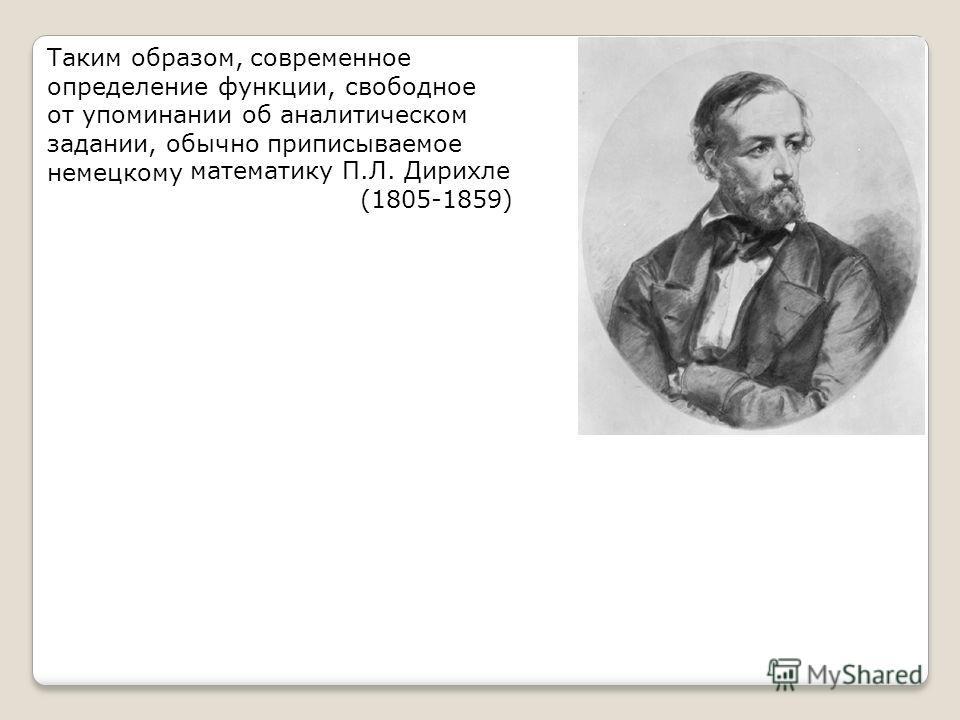 Таким образом, современное определение функции, свободное от упоминании об аналитическом задании, обычно приписываемое немецкому математику П.Л. Дирихле (1805-1859)