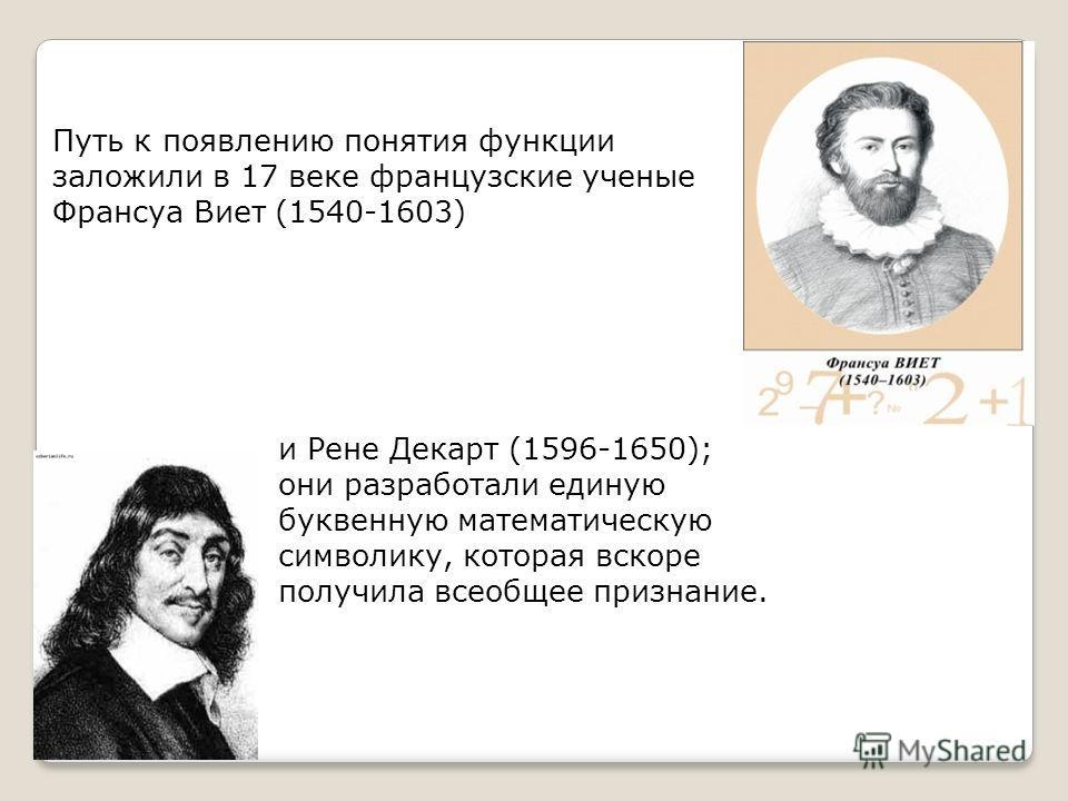 Путь к появлению понятия функции заложили в 17 веке французские ученые Франсуа Виет (1540-1603) и Рене Декарт (1596-1650); они разработали единую буквенную математическую символику, которая вскоре получила всеобщее признание.