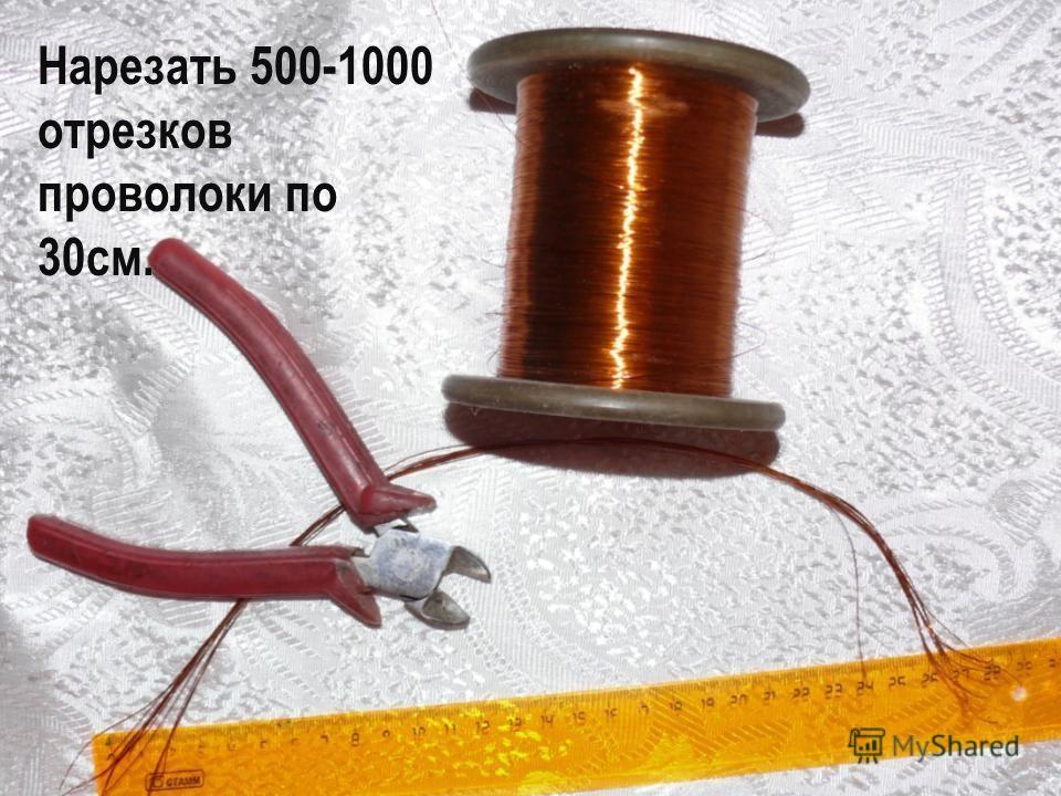 Нарезать 500-1000 отрезков проволоки по 30см.