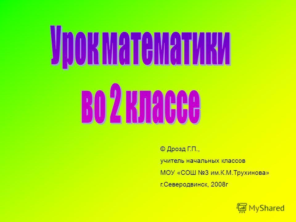 © Дрозд Г.П., учитель начальных классов МОУ «СОШ 3 им.К.М.Трухинова» г.Северодвинск, 2008г