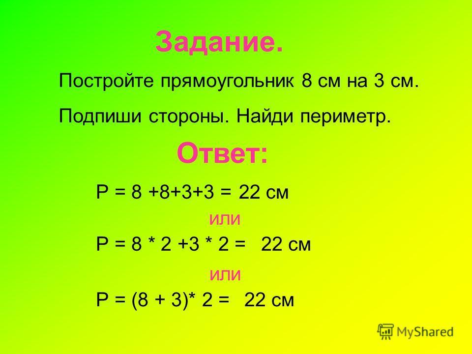 Задание. Постройте прямоугольник 8 см на 3 см. Подпиши стороны. Найди периметр. Ответ: Р = 8 +8+3+3 =22 см или Р = 8 * 2 +3 * 2 =22 см или Р = (8 + 3)* 2 =22 см
