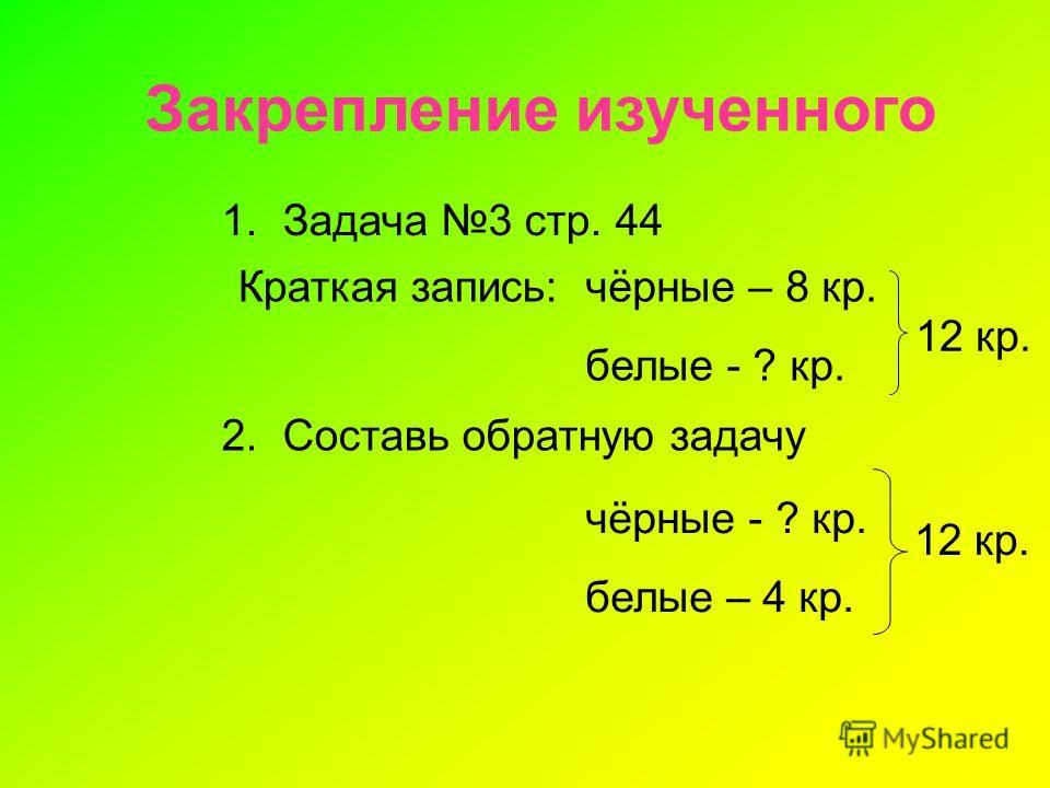 Закрепление изученного 1. Задача 3 стр. 44 Краткая запись:чёрные – 8 кр. белые - ? кр. 12 кр. 2. Составь обратную задачу чёрные - ? кр. белые – 4 кр. 12 кр.