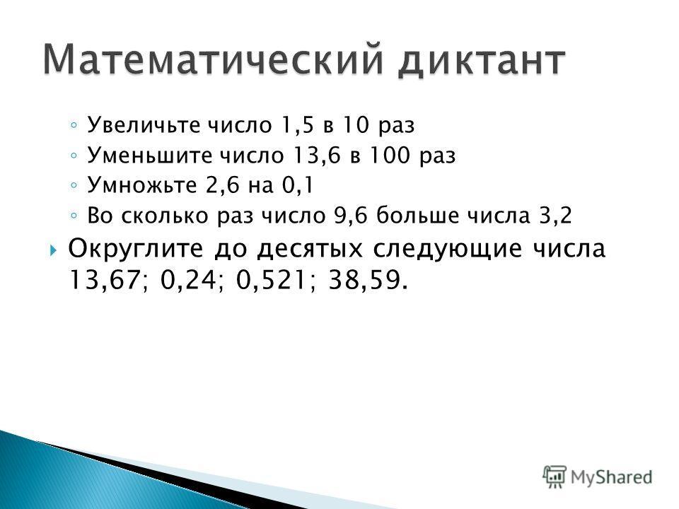 Увеличьте число 1,5 в 10 раз Уменьшите число 13,6 в 100 раз Умножьте 2,6 на 0,1 Во сколько раз число 9,6 больше числа 3,2 Округлите до десятых следующие числа 13,67; 0,24; 0,521; 38,59.