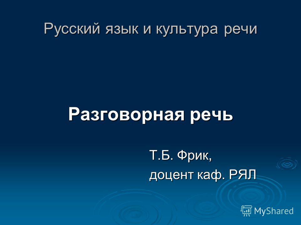 Русский язык и культура речи Разговорная речь Т.Б. Фрик, Т.Б. Фрик, доцент каф. РЯЛ доцент каф. РЯЛ