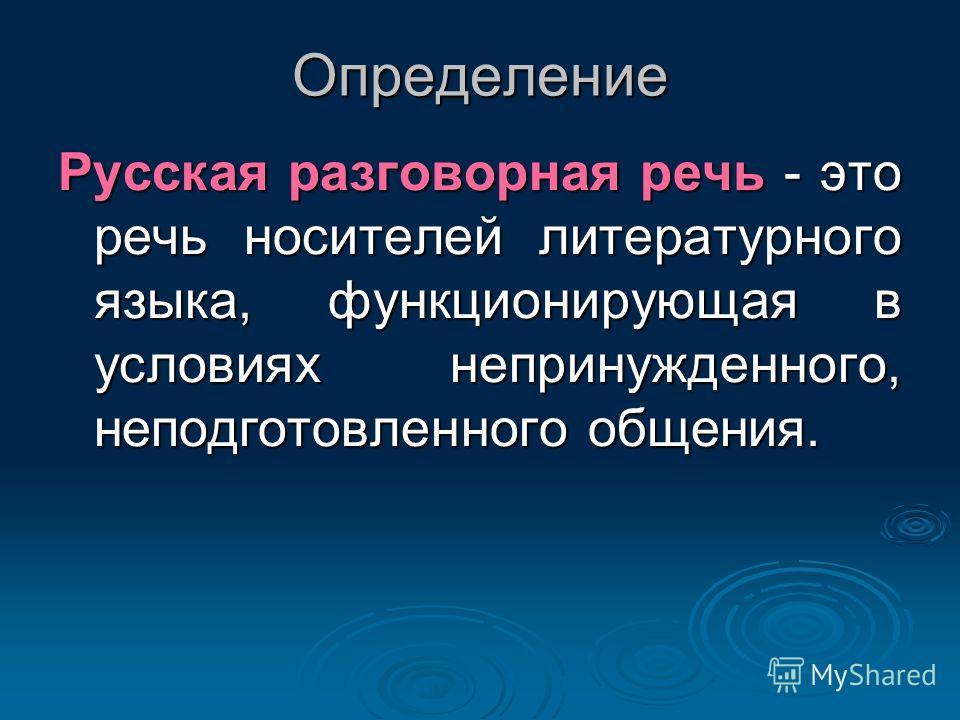 Определение Русская разговорная речь - это речь носителей литературного языка, функционирующая в условиях непринужденного, неподготовленного общения.