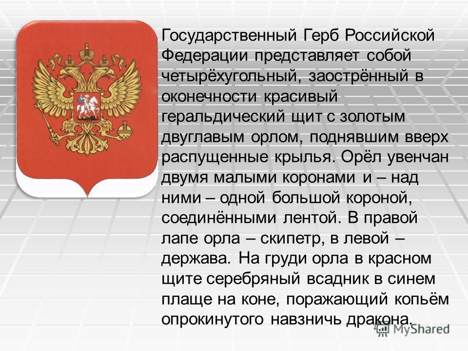 Государственный Герб Российской Федерации представляет собой четырёхугольный, заострённый в оконечности красивый геральдический щит с золотым двуглавым орлом, поднявшим вверх распущенные крылья. Орёл увенчан двумя малыми коронами и – над ними – одной