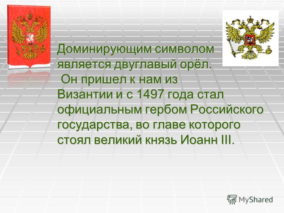Доминирующим символом является двуглавый орёл. Он пришел к нам из Византии и с 1497 года стал официальным гербом Российского государства, во главе которого стоял великий князь Иоанн III.