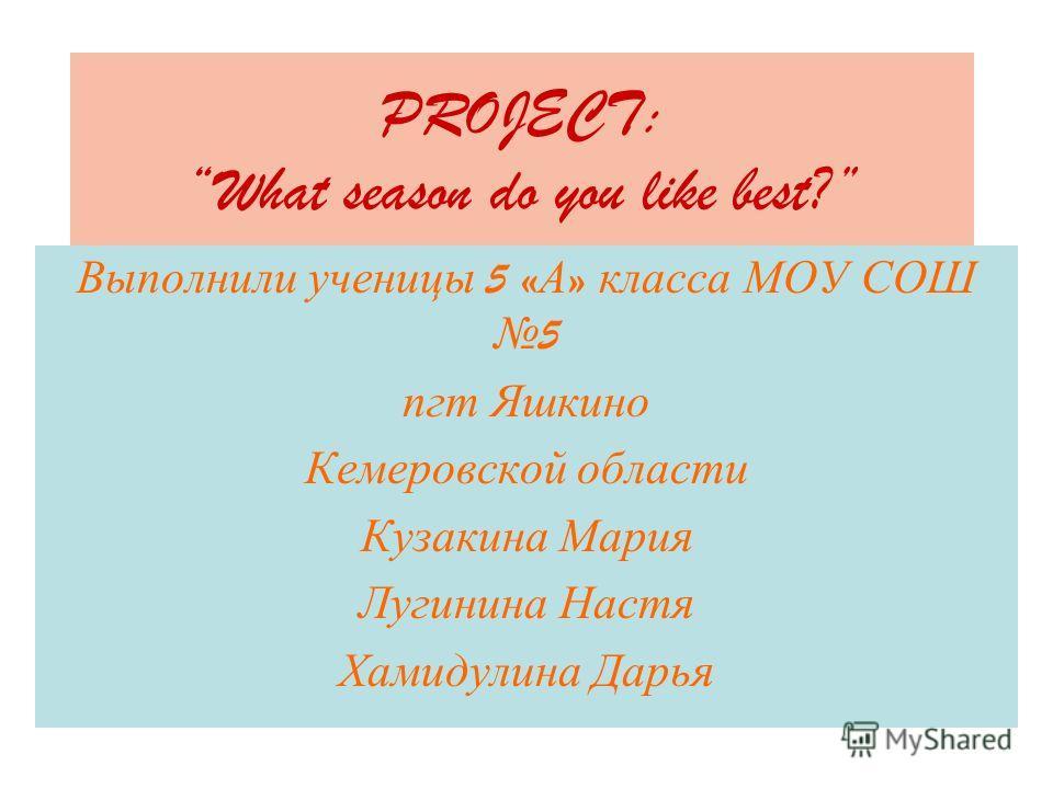 PROJECT: What season do you like best? Выполнили ученицы 5 « А » класса МОУ СОШ 5 пгт Яшкино Кемеровской области Кузакина Мария Лугинина Настя Хамидулина Дарья