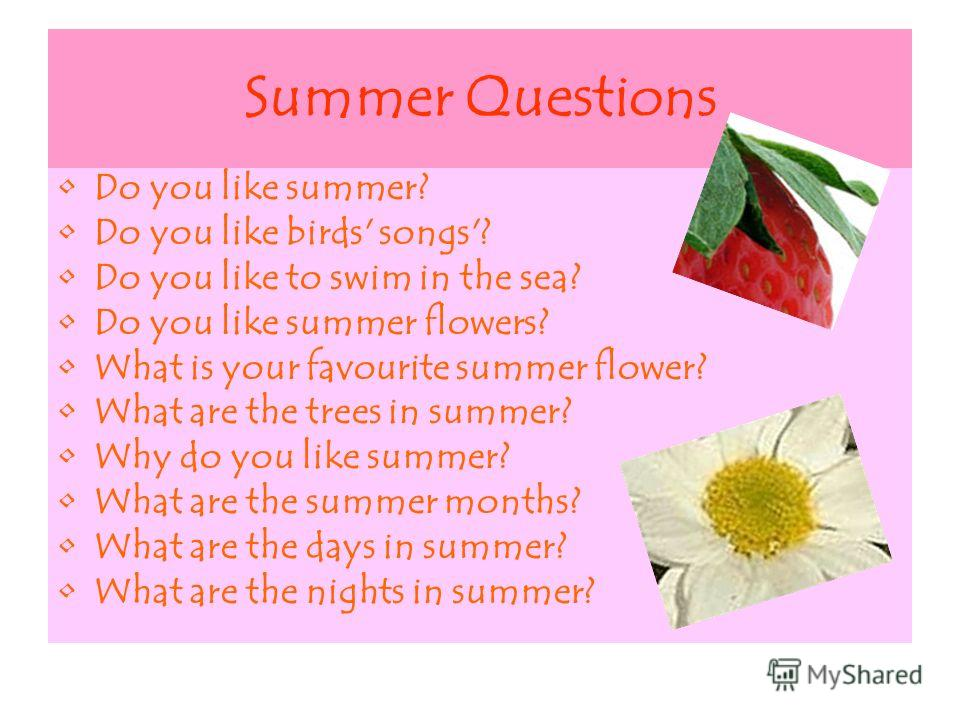 Summer Questions Do you like summer? Do you like birds' songs'? Do you like to swim in the sea? Do you like summer flowers? What is your favourite summer flower? What are the trees in summer? Why do you like summer? What are the summer months? What a