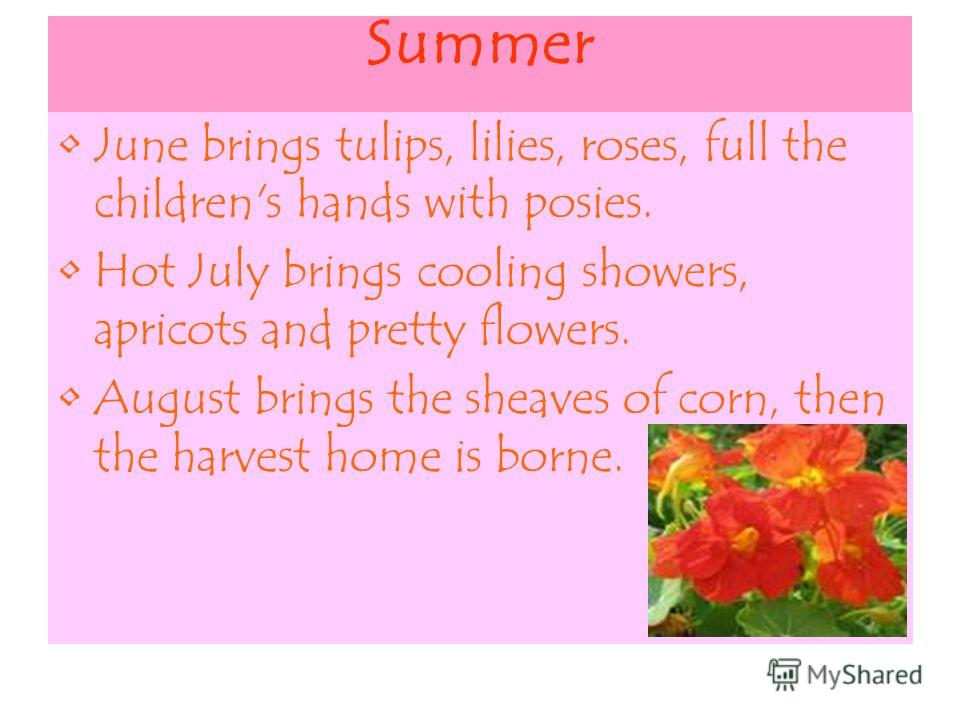 Summer June brings tulips, lilies, roses, full the children's hands with posies. Hot July brings cooling showers, apricots and pretty flowers. August brings the sheaves of corn, then the harvest home is borne.