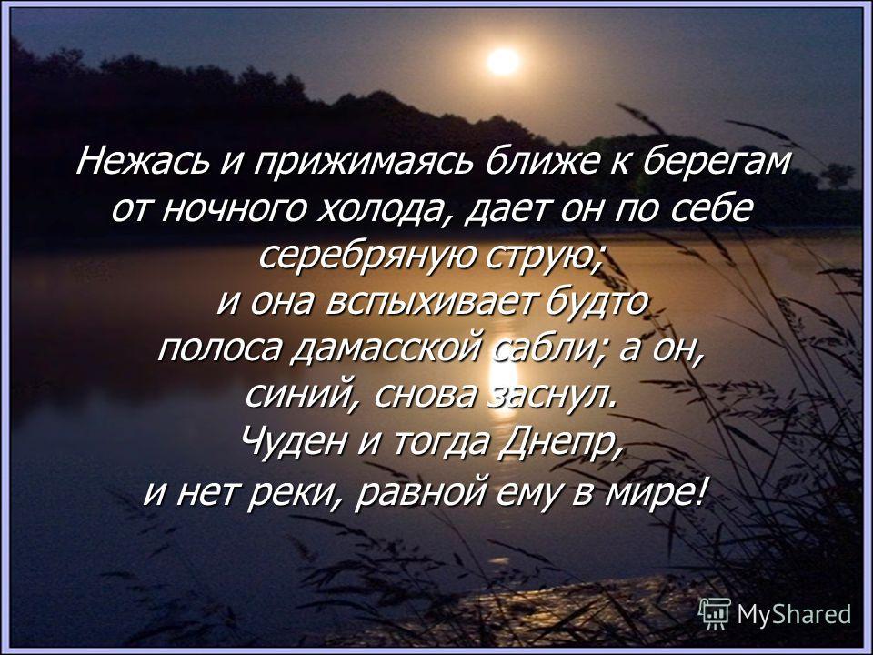 Нежась и прижимаясь ближе к берегам от ночного холода, дает он по себе серебряную струю; и она вспыхивает будто полоса дамасской сабли; а он, синий, снова заснул. Чуден и тогда Днепр, и нет реки, равной ему в мире!