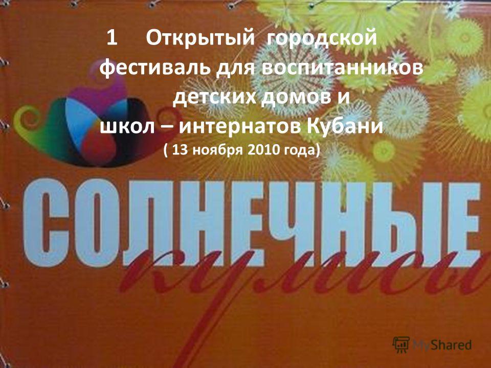 1Открытый городской фестиваль для воспитанников детских домов и школ – интернатов Кубани ( 13 ноября 2010 года)