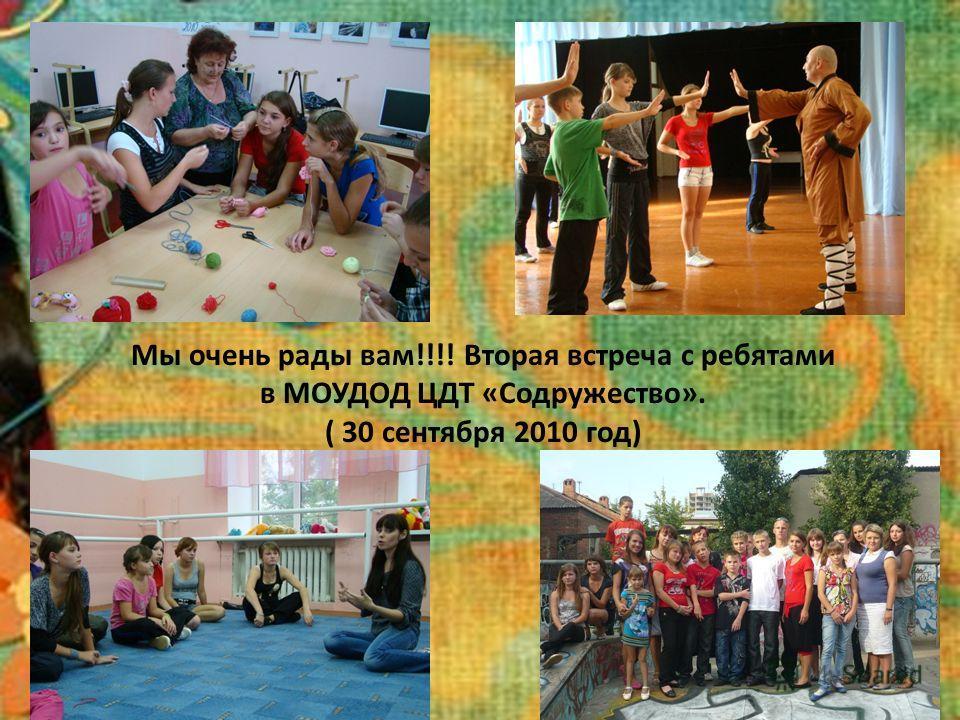Мы очень рады вам!!!! Вторая встреча с ребятами в МОУДОД ЦДТ «Содружество». ( 30 сентября 2010 год)
