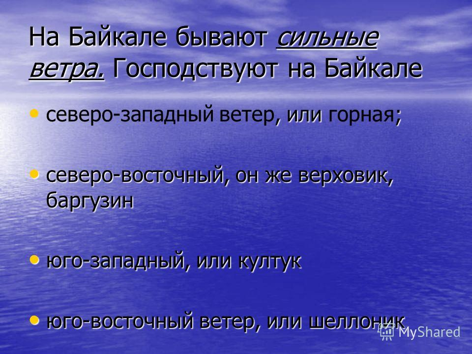 На Байкале бывают сильные ветра. Господствуют на Байкале, или ; северо-западный ветер, или горная; северо-восточный, он же верховик, баргузин северо-восточный, он же верховик, баргузин юго-западный, или култук юго-западный, или култук юго-восточный в