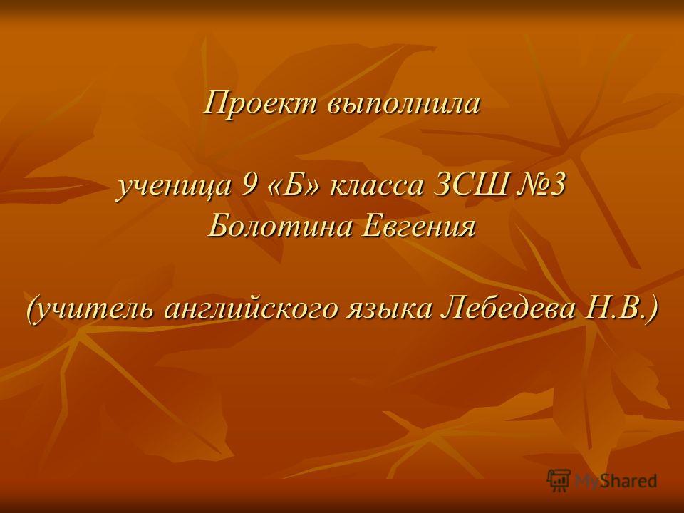 Проект выполнила ученица 9 «Б» класса ЗСШ 3 Болотина Евгения (учитель английского языка Лебедева Н.В.)