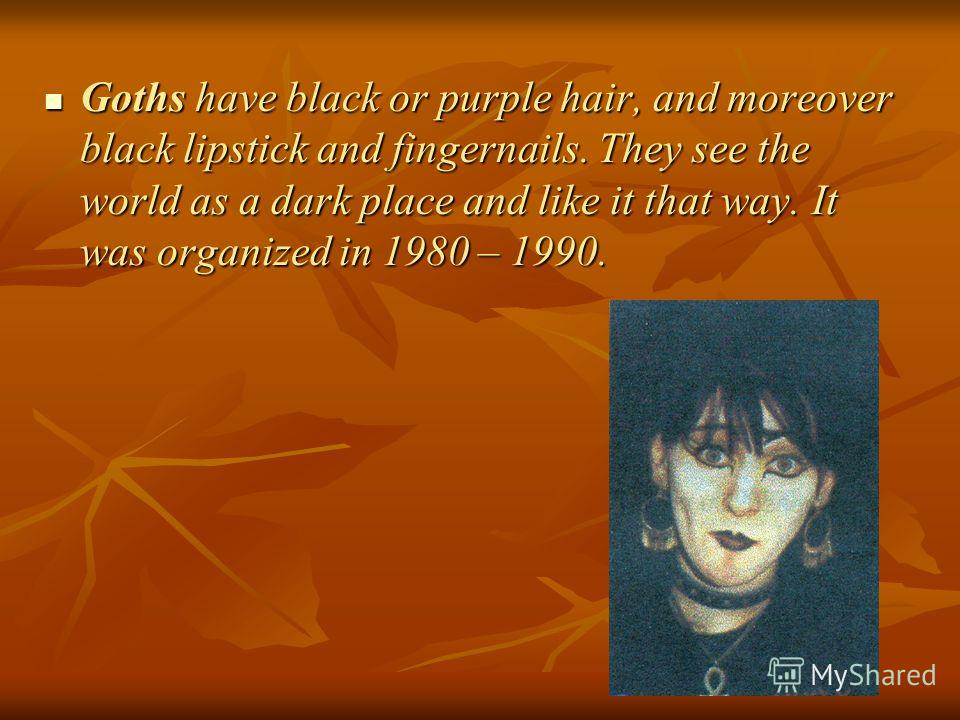 Goths have black or purple hair, and moreover black lipstick and fingernails. They see the world as a dark place and like it that way. It was organized in 1980 – 1990. Goths have black or purple hair, and moreover black lipstick and fingernails. They