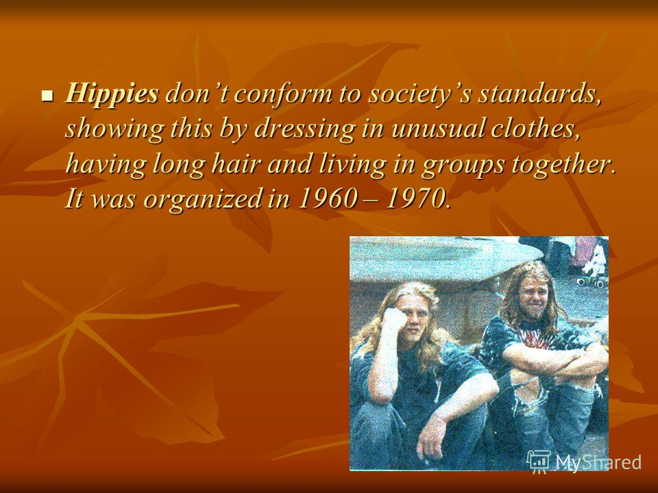 Hippies dont conform to societys standards, showing this by dressing in unusual clothes, having long hair and living in groups together. It was organized in 1960 – 1970. Hippies dont conform to societys standards, showing this by dressing in unusual