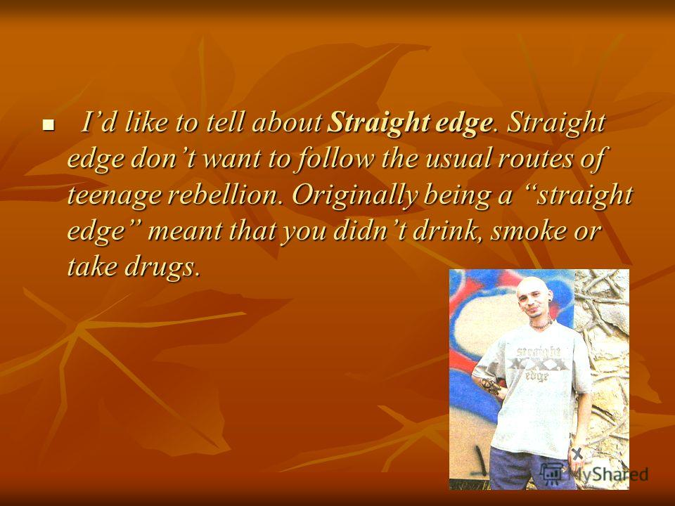 Id like to tell about Straight edge. Straight edge dont want to follow the usual routes of teenage rebellion. Originally being a straight edge meant that you didnt drink, smoke or take drugs. Id like to tell about Straight edge. Straight edge dont wa