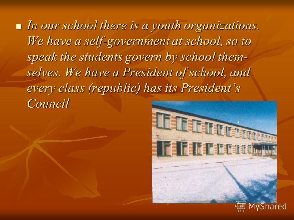 In our school there is a youth organizations. We have a self-government at school, so to speak the students govern by school them- selves. We have a President of school, and every class (republic) has its Presidents Council. In our school there is a
