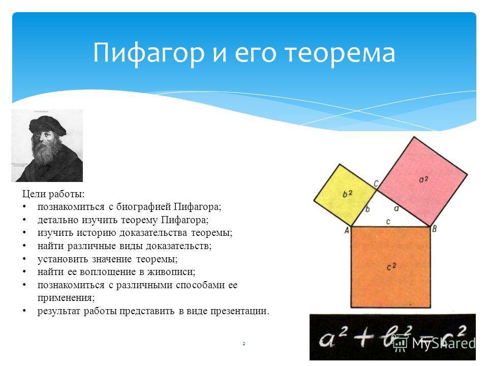 2 Пифагор и его теорема Цели работы: познакомиться с биографией Пифагора; детально изучить теорему Пифагора; изучить историю доказательства теоремы; найти различные виды доказательств; установить значение теоремы; найти ее воплощение в живописи; позн