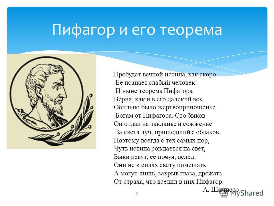 7 Пифагор и его теорема Пребудет вечной истина, как скоро Ее познает слабый человек! И ныне теорема Пифагора Верна, как и в его далекий век. Обильно было жертвоприношенье Богам от Пифагора. Сто быков Он отдал на закланье и сожженье За света луч, приш