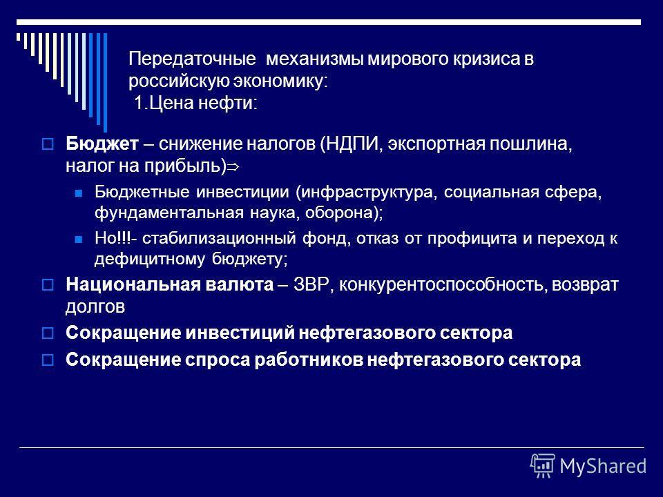 Передаточные механизмы мирового кризиса в российскую экономику: 1.Цена нефти: Бюджет – снижение налогов (НДПИ, экспортная пошлина, налог на прибыль) Бюджетные инвестиции (инфраструктура, социальная сфера, фундаментальная наука, оборона); Но!!!- стаби