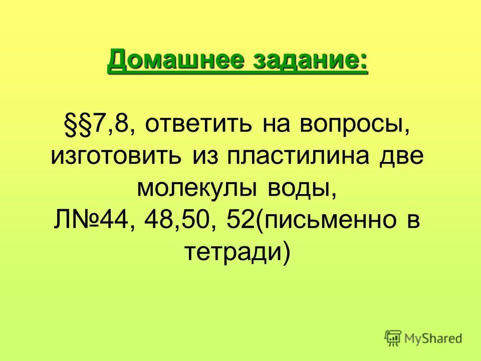 Домашнее задание: Домашнее задание: §§7,8, ответить на вопросы, изготовить из пластилина две молекулы воды, Л44, 48,50, 52(письменно в тетради)
