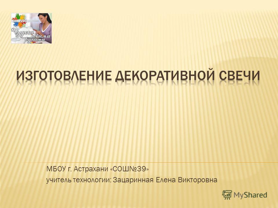 МБОУ г. Астрахани «СОШ39» учитель технологии: Зацаринная Елена Викторовна