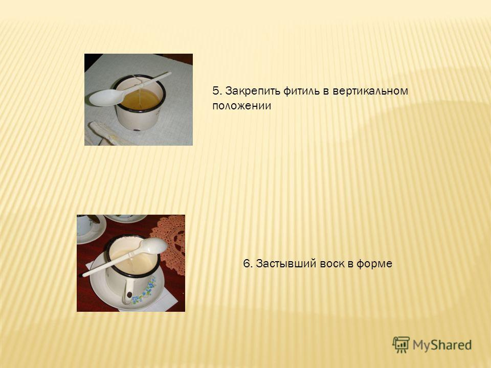 5. Закрепить фитиль в вертикальном положении 6. Застывший воск в форме