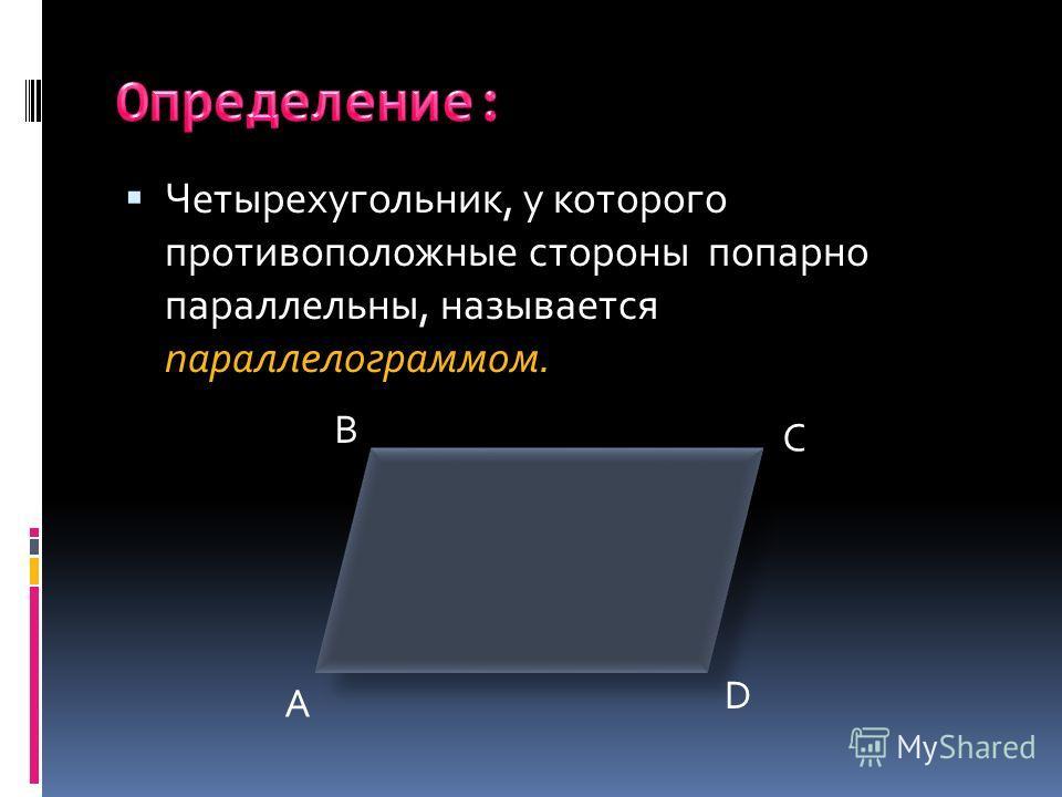 Четырехугольник, у которого противоположные стороны попарно параллельны, называется параллелограммом. A B C D