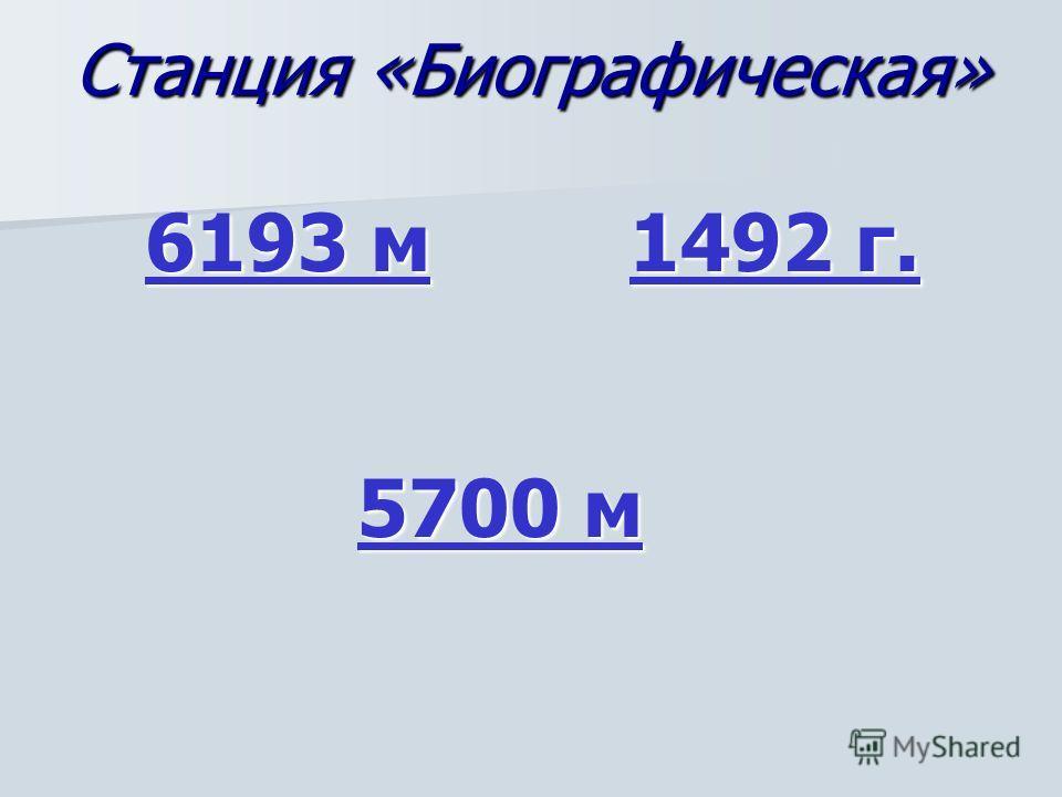 Станция «Биографическая» 6193 м 6193 м 1492 г. 1492 г. 5700 м 5700 м