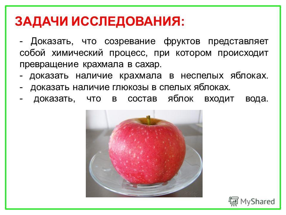 - Доказать, что созревание фруктов представляет собой химический процесс, при котором происходит превращение крахмала в сахар. - доказать наличие крахмала в неспелых яблоках. - доказать наличие глюкозы в спелых яблоках. - доказать, что в состав яблок