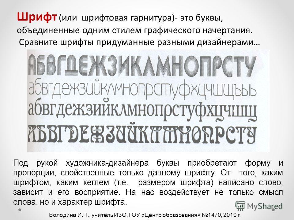 Шрифт (или шрифтовая гарнитура)- это буквы, объединенные одним стилем графического начертания. Сравните шрифты придуманные разными дизайнерами… Под рукой художника-дизайнера буквы приобретают форму и пропорции, свойственные только данному шрифту. От