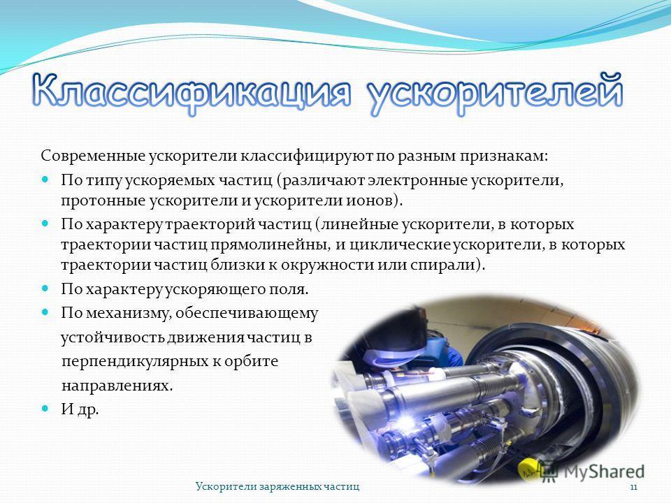 Современные ускорители классифицируют по разным признакам: По типу ускоряемых частиц (различают электронные ускорители, протонные ускорители и ускорители ионов). По характеру траекторий частиц (линейные ускорители, в которых траектории частиц прямоли