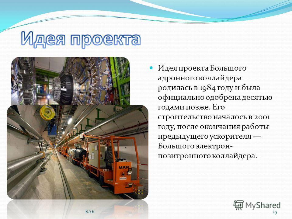 Идея проекта Большого адронного коллайдера родилась в 1984 году и была официально одобрена десятью годами позже. Его строительство началось в 2001 году, после окончания работы предыдущего ускорителя Большого электрон- позитронного коллайдера. 25БАК