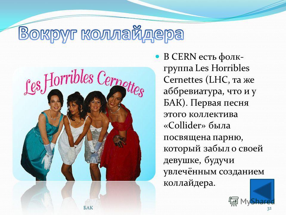 В CERN есть фолк- группа Les Horribles Cernettes (LHC, та же аббревиатура, что и у БАК). Первая песня этого коллектива «Collider» была посвящена парню, который забыл о своей девушке, будучи увлечённым созданием коллайдера. 32БАК