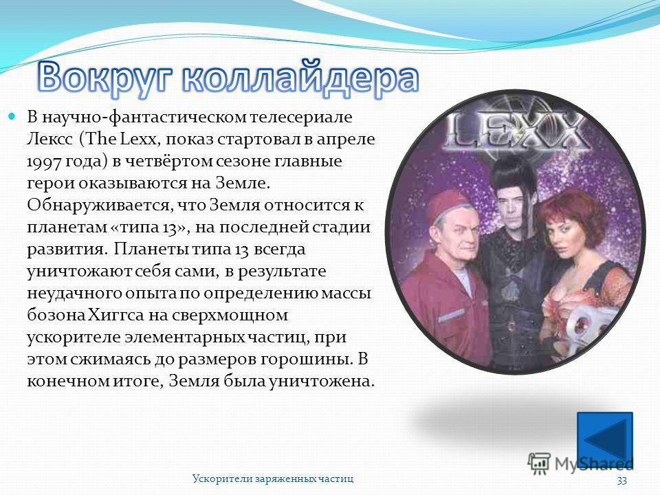 В научно-фантастическом телесериале Лексс (The Lexx, показ стартовал в апреле 1997 года) в четвёртом сезоне главные герои оказываются на Земле. Обнаруживается, что Земля относится к планетам «типа 13», на последней стадии развития. Планеты типа 13 вс