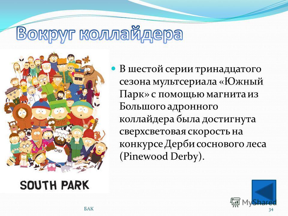В шестой серии тринадцатого сезона мультсериала «Южный Парк» с помощью магнита из Большого адронного коллайдера была достигнута сверхсветовая скорость на конкурсе Дерби соснового леса (Pinewood Derby). 34БАК