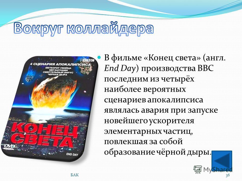 В фильме «Конец света» (англ. End Day) производства BBC последним из четырёх наиболее вероятных сценариев апокалипсиса являлась авария при запуске новейшего ускорителя элементарных частиц, повлекшая за собой образование чёрной дыры. 36БАК