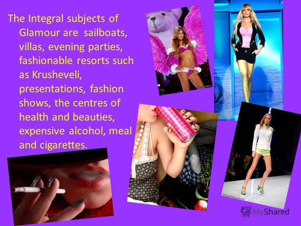 The Integral subjects of Glamour are sailboats, villas, evening parties, fashionable resorts such as Krusheveli, presentations, fashion shows, the centres of health and beauties, expensive alcohol, meal and cigarettes.