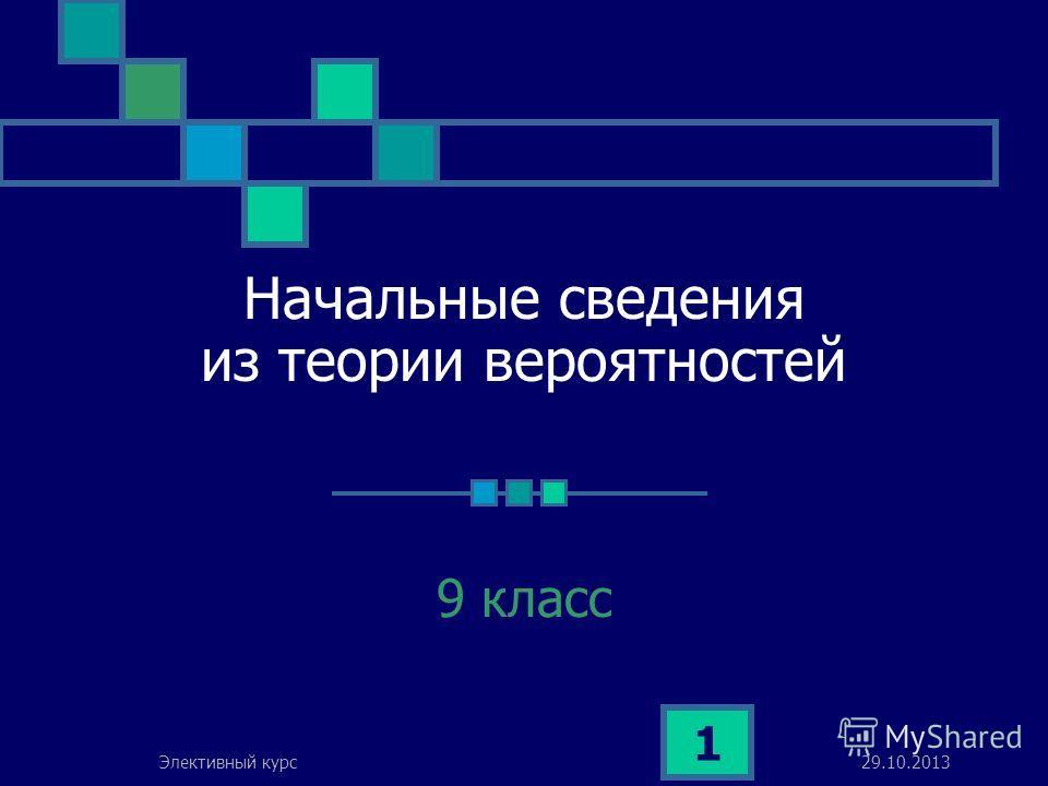 29.10.2013Элективный курс 1 Начальные сведения из теории вероятностей 9 класс