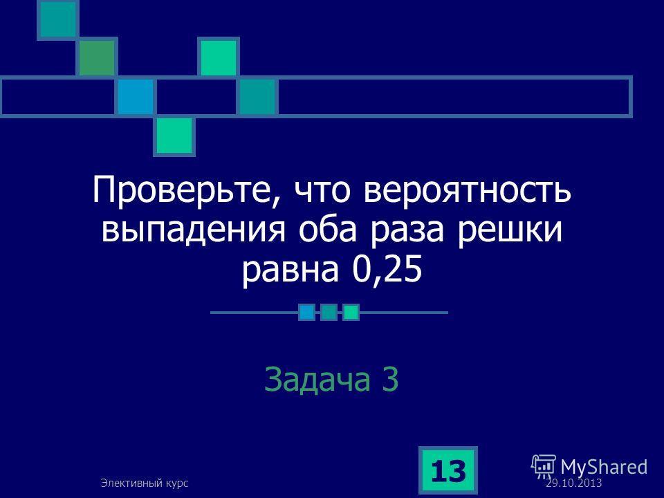 29.10.2013Элективный курс 13 Проверьте, что вероятность выпадения оба раза решки равна 0,25 Задача 3